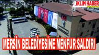 Mersin Büyükşehir Belediyesine menfur saldırı