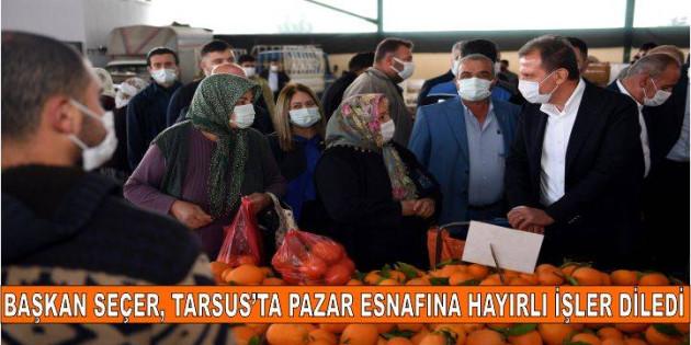 BAŞKAN SEÇER, TARSUS'TA PAZAR ESNAFINA HAYIRLI İŞLER DİLEDİ