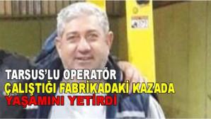 Tarsuslu Operatör Çalıştığı Fabrikadaki Kazada Yaşamını Yitirdi