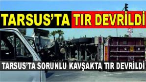 TARSUS'TA SORUNLU KAVŞAKTA TIR DEVRİLDİ