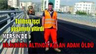 Mersin'de silindirin altında kalan işçi öldü