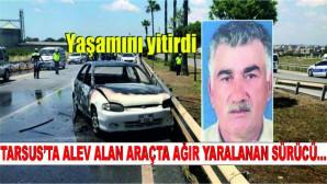 Tarsus'ta alev alan araçta ağır yaralanan sürücü yaşamını yitirdi
