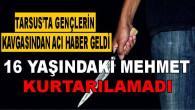 Tarsus'ta 2 Gencin Yaralandığı Kavgadan Acı Haber Geldi! Hastanede Tedavi Altında Bulunan 16 Yaşındaki Mehmet Can Karaca Kurtarılamadı