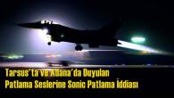 """Tarsus'ta ve Adana'da Duyulan Patlama Seslerine """"Sonic Patlama"""" İddiası"""
