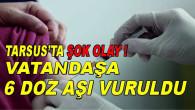 Aşı Konusunda Dünya'da Bir İlk Tarsus'ta Yaşandı! Bir Kişiye Yanlışlıkla Tek Seferde 6 Dozluk Aşı Yapıldı.
