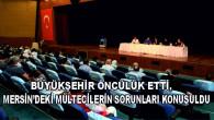 BÜYÜKŞEHİR ÖNCÜLÜK ETTİ, MERSİN'DEKİ MÜLTECİLERİN SORUNLARI KONUŞULDU
