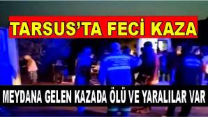 TARSUS'TA MEYDANA GELEN KAZADA ÖLÜ VE YARALILAR VAR