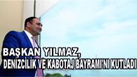 BAŞKAN YILMAZ, DENİZCİLİK VE KABOTAJ BAYRAMI'NI KUTLADI